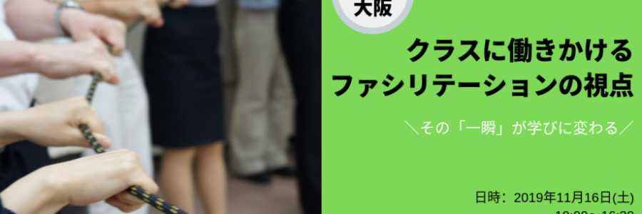 2019年11月16日クラスのちからを生かすin大阪   クラスの関係に働きかけるファシリテーションの視点